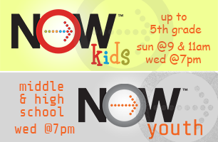 NOWkids - Up To 5th Grade - Sundays at 9am & 11am and Wednesdays at 7pm / NOWyouth - Middle & High School - Wednesdays at 7pm